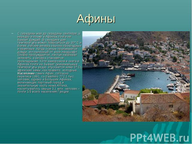 Афины С середины мая до середины сентября, а нередко и позже в Афинах почти не бывает дождей. В середине дня температура может повыситься до 30° С и более, летние вечера обычно прохладные и приятные. Когда осенью проливаются дожди, истомленный от зн…