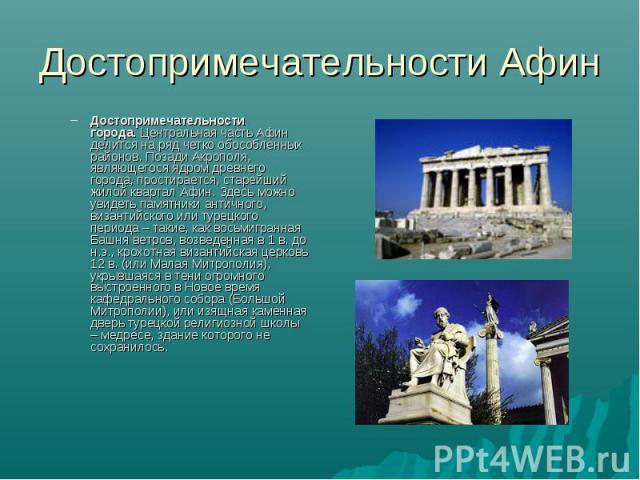 Достопримечательности Афин Достопримечательности города.Центральная часть Афин делится на ряд четко обособленных районов. Позади Акрополя, являющегося ядром древнего города, простирается, старейший жилой квартал Афин. Здесь можно увидеть памятники …