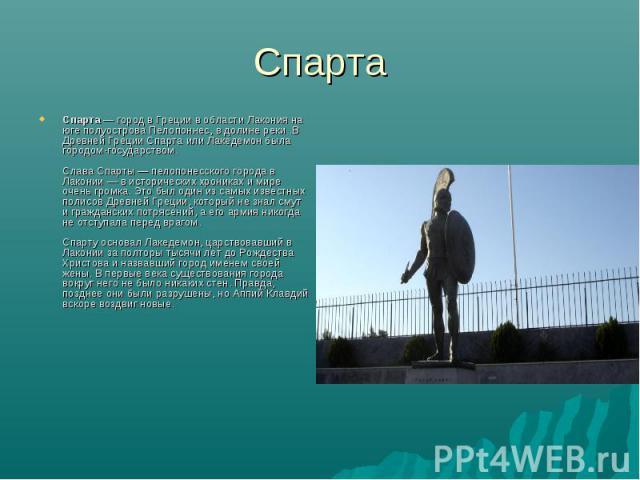 Спарта Спарта— город в Греции в области Лакония на юге полуострова Пелопоннес, в долине реки .В Древней Греции Спарта или Лакедемон была городом-государством.Слава Спарты — пелопонесского города в Лаконии — в исторических хрониках и мире очень гром…