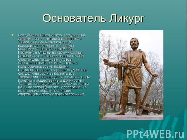 Основатель Ликург Создателем Спартанского государства древние греки считали законодателя Ликурга, время жизни которого приходится примерно на первую половину VII века до нашей эры. Население Спарты по своему составу разделялось в то время на три гру…