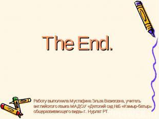 The End. Работу выполнила Мустафина Эльза Вазизовна, учитель английского языка М