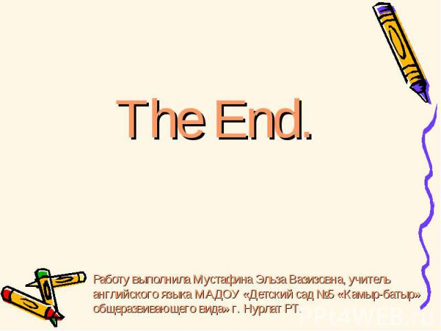 The End. Работу выполнила Мустафина Эльза Вазизовна, учитель английского языка МАДОУ «Детский сад №5 «Камыр-батыр» общеразвивающего вида» г. Нурлат РТ.