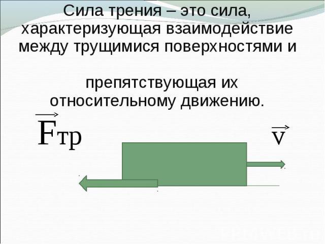 Сила трения – это сила, характеризующая взаимодействие между трущимися поверхностями и препятствующая их относительному движению.