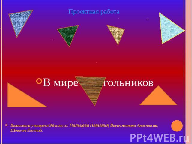 Проектная работа В мире треугольников Выполнили учащиеся 9а класса: Пальцева Наталья, Вылегжанина Анастасия, Шевелев Евгений.