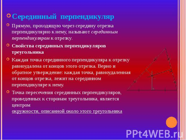 Серединный перпендикулярПрямую, проходящую через середину отрезка перпендикулярно к нему, называют серединным перпендикуляром к отрезку.Свойства серединных перпендикуляров треугольника Каждая точка серединного перпендикуляра к отрезку равноудалена о…