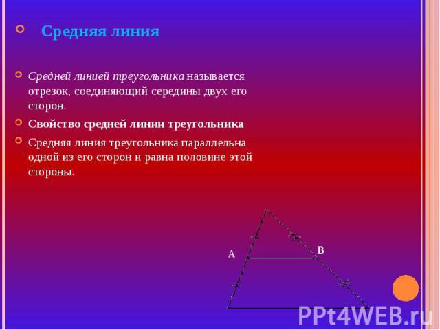 Средняя линияСредней линией треугольника называется отрезок, соединяющий середины двух его сторон.Свойство средней линии треугольникаСредняя линия треугольника параллельна одной из его сторон и равна половине этой стороны.