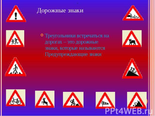 Дорожные знаки Треугольники встречаться на дорогах – это дорожные знаки, которые называются Предупреждающие знаки