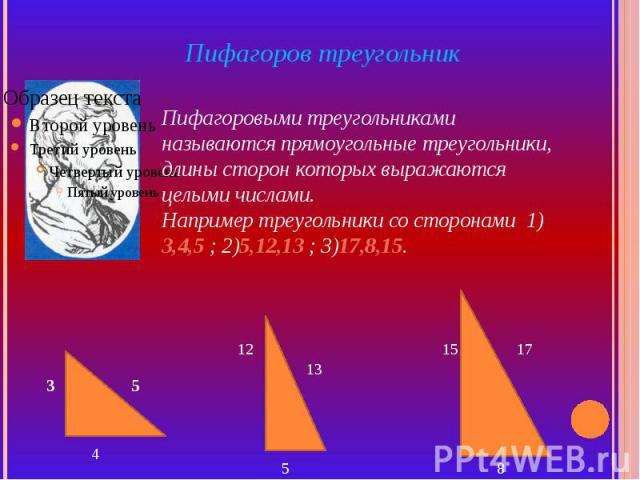 Пифагоров треугольник Пифагоровыми треугольниками называются прямоугольные треугольники, длины сторон которых выражаются целыми числами. Например треугольники со сторонами 1) 3,4,5 ; 2)5,12,13 ; 3)17,8,15.