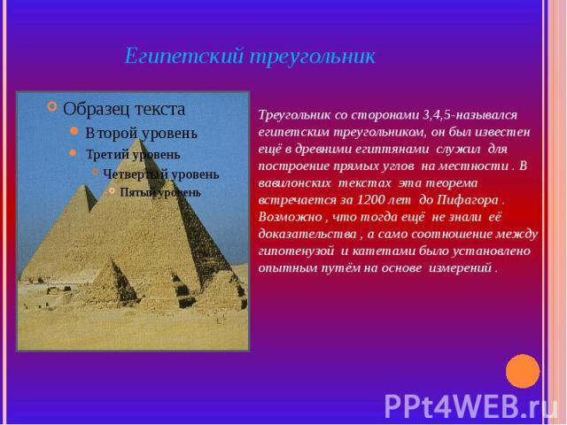 Египетский треугольник Треугольник со сторонами 3,4,5-назывался египетским треугольником, он был известен ещё в древними египтянами служил для построение прямых углов на местности . В вавилонских текстах эта теорема встречается за 1200 лет до Пифаго…