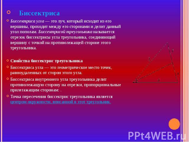 БиссектрисаБиссектриса угла — это луч, который исходит из его вершины, проходит между его сторонами и делит данный угол пополам. Биссектрисой треугольника называется отрезок биссектрисы угла треугольника, соединяющий вершину с точкой на противолежащ…