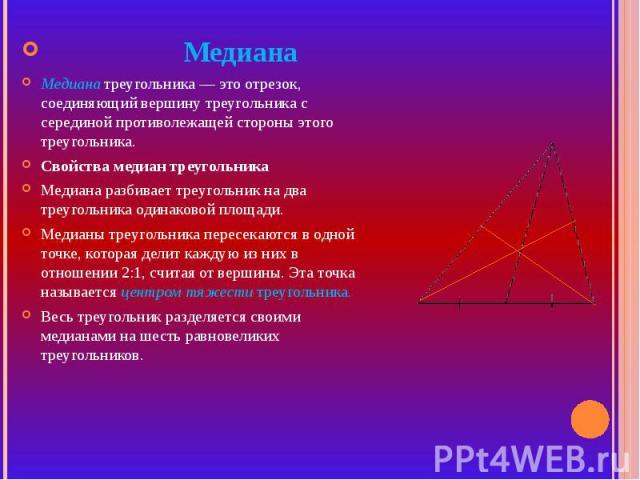 МедианаМедиана треугольника — это отрезок, соединяющий вершину треугольника с серединой противолежащей стороны этого треугольника.Свойства медиан треугольникаМедиана разбивает треугольник на два треугольника одинаковой площади. Медианы треугольника …