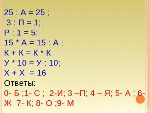 25 : А = 25 ; 3 : П = 1; Р : 1 = 5; 15 * А = 15 : А ; К + К = К * К У * 10 = У :