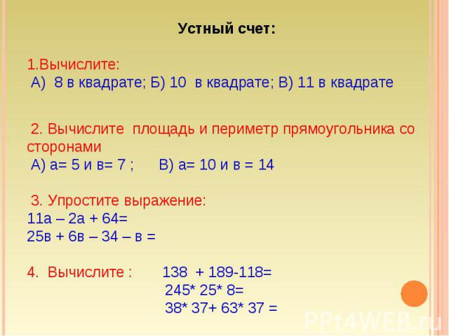 Устный счет: Вычислите: А) 8 в квадрате; Б) 10 в квадрате; В) 11 в квадрате 2. Вычислите площадь и периметр прямоугольника со сторонами А) а= 5 и в= 7 ; В) а= 10 и в = 14 3. Упростите выражение: 11а – 2а + 64=25в + 6в – 34 – в =4. Вычислите : 138 + …