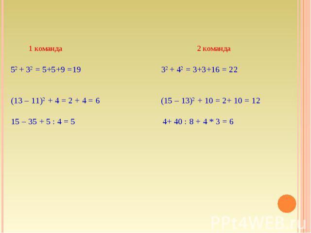 52 + 32 = 5+5+9 =19 32 + 42 = 3+3+16 = 22 (13 – 11)2 + 4 = 2 + 4 = 6 (15 – 13)2 + 10 = 2+ 10 = 1215 – 35 + 5 : 4 = 5 4+ 40 : 8 + 4 * 3 = 6