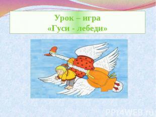 Урок – игра«Гуси - лебеди»