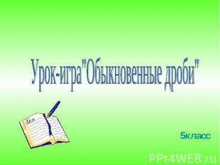 """Урок-игра""""Обыкновенные дроби"""""""
