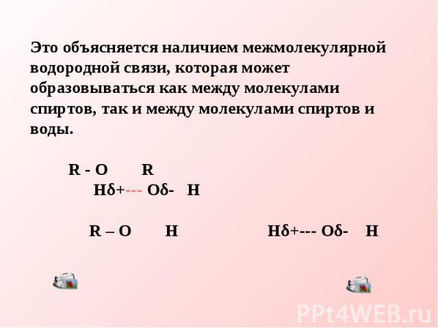 Это объясняется наличием межмолекулярной водородной связи, которая может образовываться как между молекулами спиртов, так и между молекулами спиртов и воды. R - O R Hδ+--- Oδ- H R – O H Hδ+--- Oδ- H