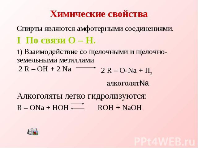 Химические свойства Спирты являются амфотерными соединениями.I По связи O – H.1) Взаимодействие со щелочными и щелочно-земельными металлами 2 R – O-Na + H2алкоголятNa Алкоголяты легко гидролизуются: R – ONa + HOH ROH + NaOH