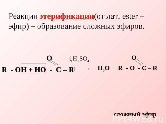 Реакция этерификации(от лат. ester – эфир) – образование сложных эфиров. O t,H2SO4R - OH + HO - C – R  О H2O + R - O - C – R  сложный эфир
