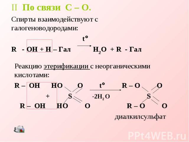 II По связи C – O.Спирты взаимодействуют с галогеноводородами: tR - OH + H – Гал H2O + R - Гал Реакцию этерификации с неорганическими кислотами:R – OH HO O t R – O O + S -2H2 O S R – OH HO O R – O O диалкилсульфат