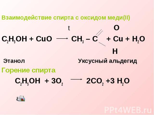 Взаимодействие спирта с оксидом меди(II) t OC2H5OH + CuO CH3 – C + Cu + H2O H Этанол Уксусный альдегидГорение спирта C2H5OH + 3O2 2CO2 +3 H2O