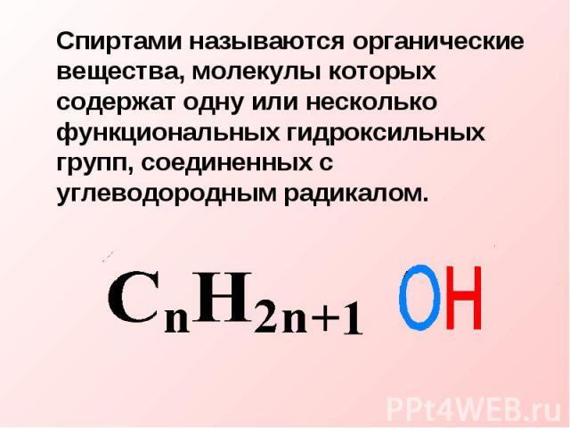 Спиртами называются органические вещества, молекулы которых содержат одну или несколько функциональных гидроксильных групп, соединенных с углеводородным радикалом.