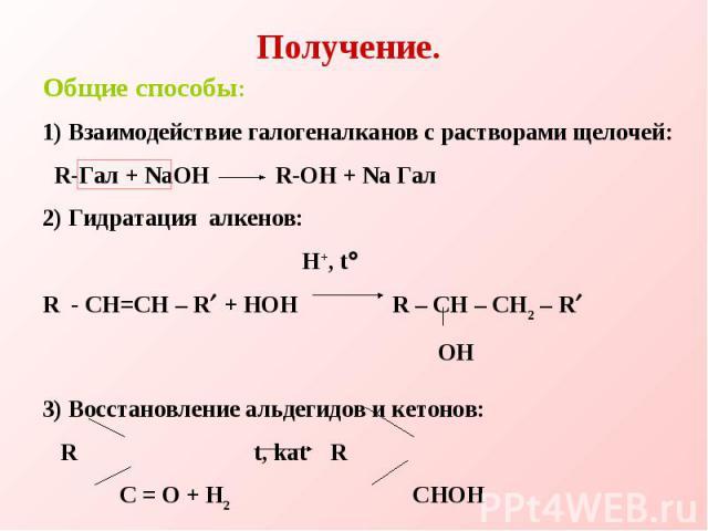 Получение. Общие способы:1) Взаимодействие галогеналканов с растворами щелочей: R-Гал + NaOH R-OH + Na Гал2) Гидратация алкенов: H+, t R - CH=CH – R + HOH R – CH – CH2 – R ОH  3) Восстановление альдегидов и кетонов: R t, kat R C = O + H2 CHOH R R