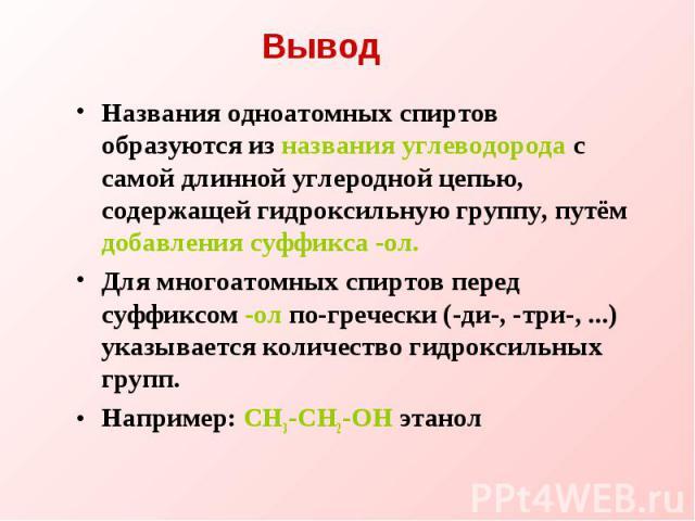 Названия одноатомных спиртов образуются из названия углеводорода с самой длинной углеродной цепью, содержащей гидроксильную группу, путём добавления суффикса -ол. Для многоатомных спиртов перед суффиксом -ол по-гречески (-ди-, -три-, ...) указываетс…