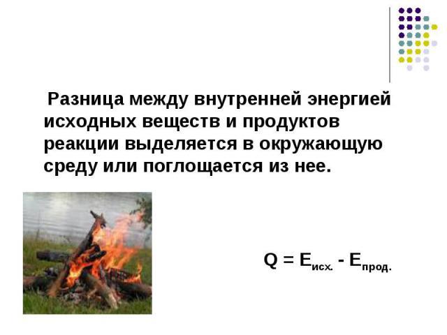 Разница между внутренней энергией исходных веществ и продуктов реакции выделяется в окружающую среду или поглощается из нее. Q = Eисх. - Eпрод.