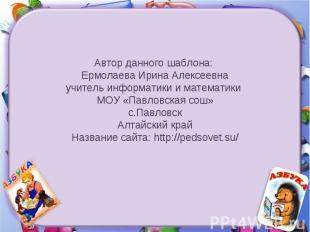 Автор данного шаблона: Ермолаева Ирина Алексеевнаучитель информатики и математик