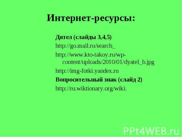 Интернет-ресурсы: Дятел (слайды 3,4,5)http://go.mail.ru/search_http://www.kto-takoy.ru/wp-content/uploads/2010/01/dyatel_b.jpghttp://img-fotki.yandex.ruВопросительный знак (слайд 2)http://ru.wiktionary.org/wiki.