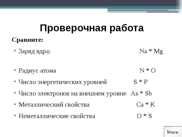 Проверочная работа Сравните:Заряд ядра: Na * Mg Радиус атома N * OЧисло энергетических уровней S * PЧисло электронов на внешнем уровне As * SbМеталлический свойства Ca * KНеметаллические свойства O * S
