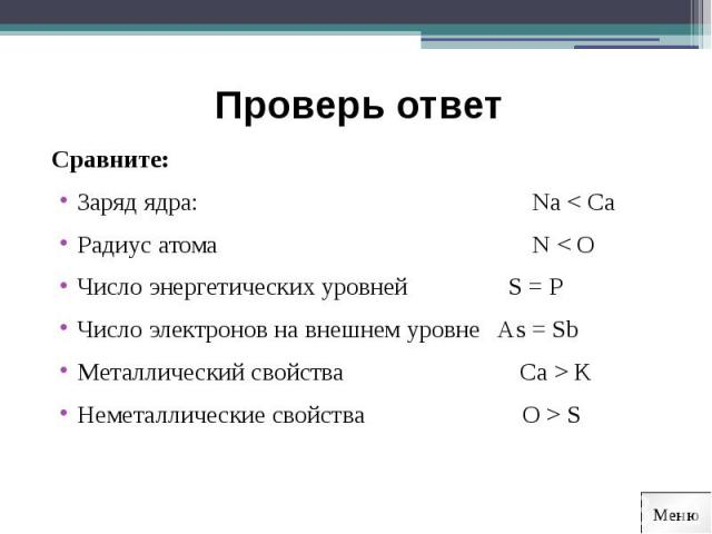 Проверь ответ Сравните:Заряд ядра: Na < Ca Радиус атома N < OЧисло энергетических уровней S = PЧисло электронов на внешнем уровне As = SbМеталлический свойства Ca > KНеметаллические свойства O > S