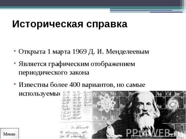 Историческая справка Открыта 1 марта 1969 Д. И. МенделеевымЯвляется графическим отображением периодического законаИзвестны более 400 вариантов, но самые используемые короткий и длинный вариант
