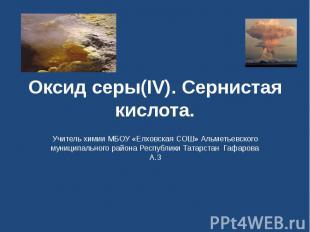Оксид серы(IV). Сернистая кислота Учитель химии МБОУ «Елховская СОШ» Альметьевск