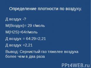 Определение плотности по воздуху. Д воздух -?М(Воздух)= 29 г/мольМ(H2S)=64г/моль