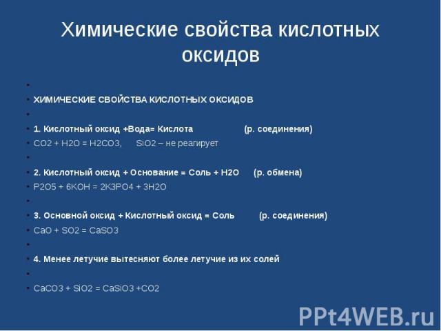Химические свойства кислотных оксидов ХИМИЧЕСКИЕ СВОЙСТВА КИСЛОТНЫХ ОКСИДОВ1. Кислотный оксид +Вода= Кислота (р. соединения)СO2 + H2O = H2CO3, SiO2 – не реагирует2. Кислотный оксид + Основание = Соль + Н2О (р. обмена…