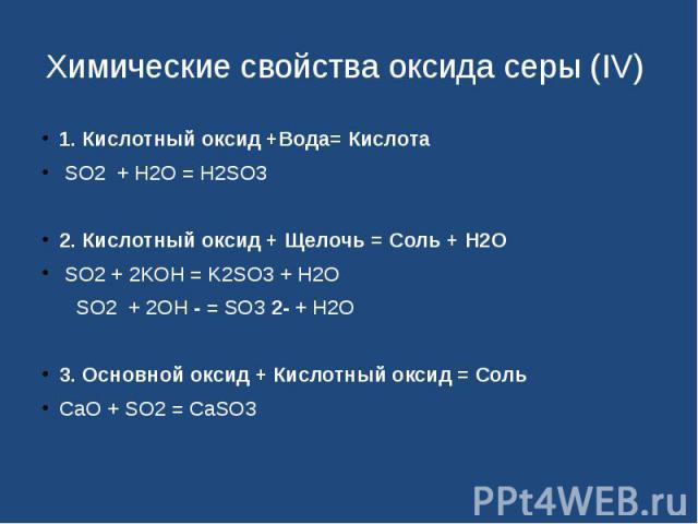 Химические свойства оксида серы (IV) 1. Кислотный оксид +Вода= Кислота  SO2 + H2O = H2SO32. Кислотный оксид + Щелочь = Соль + Н2О SO2 + 2KOH = K2SO3 + H2O SO2 + 2OH - = SO3 2- + H2O3. Основной оксид + Кислотный оксид …