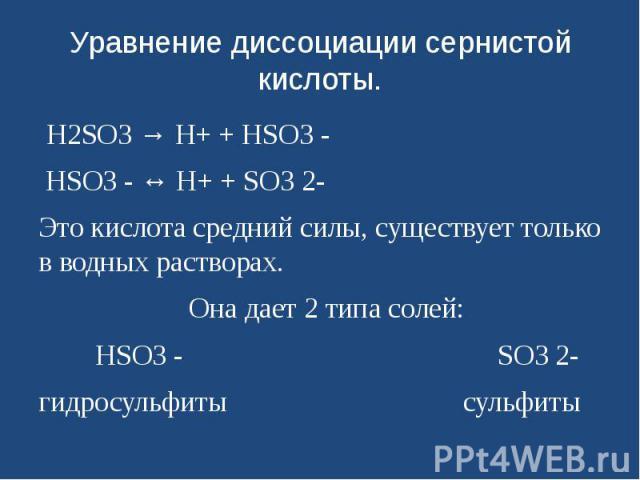 Уравнение диссоциации сернистой кислоты. H2SО3 → H+ + HSО3 - HSО3 - ↔ H+ + SО3 2- Это кислота средний силы, существует только в водных растворах. Она дает 2 типа солей: HSО3 -  SО3 2-гидросульфиты…