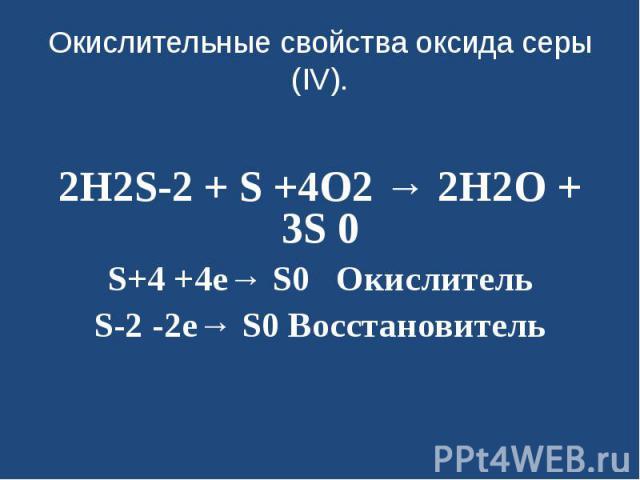 Окислительные свойства оксида серы (IV). 2H2S-2 + S +4O2 → 2H2O + 3S 0S+4 +4е→ S0 ОкислительS-2 -2е→ S0 Восстановитель