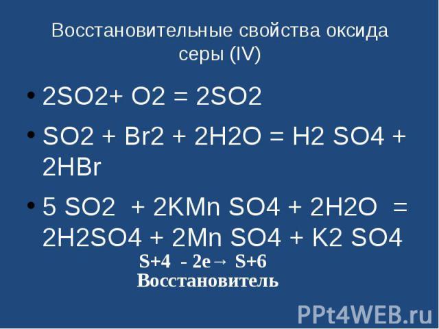 Восстановительные свойства оксида серы (IV) 2SO2+ O2 = 2SO2SO2 + Br2 + 2H2O = H2 SO4 + 2HBr 5 SO2 + 2KMn SO4 + 2H2O = 2H2SO4 + 2Mn SO4 + K2 SO4