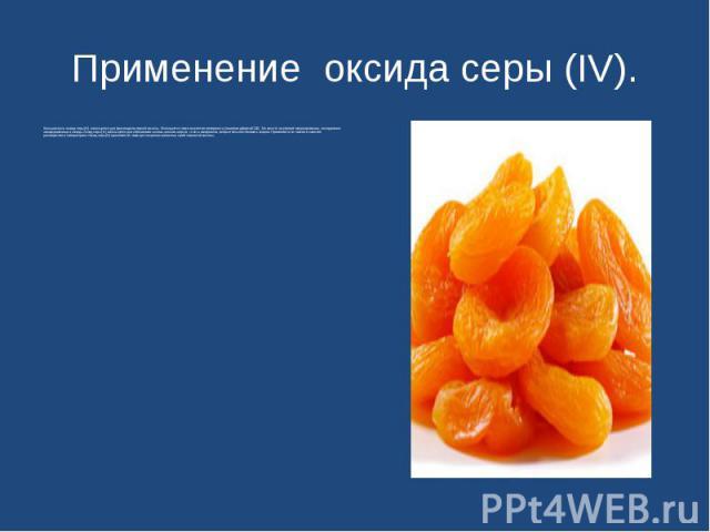 Применение оксида серы (IV). Большая часть оксида серы (IV) используется для производства серной кислоты. Используется также в качестве консерванта (пищевая добавка Е220). Так как этот газ убивает микроорганизмы, им окуривают овощехранилища и склады…
