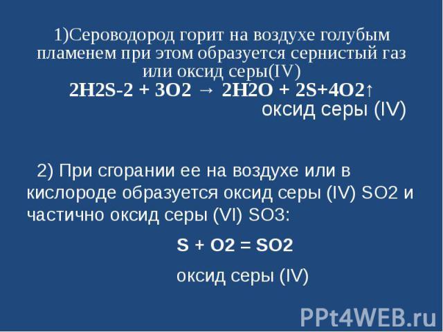 1)Сероводород горит на воздухе голубым пламенем при этом образуется сернистый газ или оксид серы(IV)2H2S-2 + 3O2 → 2H2O + 2S+4O2↑ оксид серы (IV) 2) При сгорании ее на воздухе или в кислороде образуется оксид серы (IV) SО2 и частично оксид серы (VI…