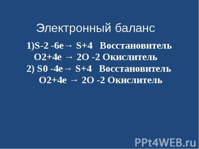 1)S-2 -6е→ S+4 Восстановитель O2+4е → 2O -2 Окислитель2) S0 -4е→ S+4 Восстановитель O2+4е → 2O -2 Окислитель