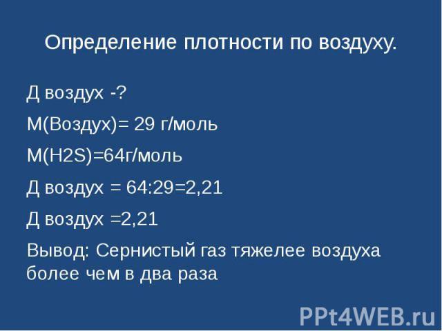 Определение плотности по воздуху. Д воздух -?М(Воздух)= 29 г/мольМ(H2S)=64г/мольД воздух = 64:29=2,21Д воздух =2,21Вывод: Сернистый газ тяжелее воздуха более чем в два раза