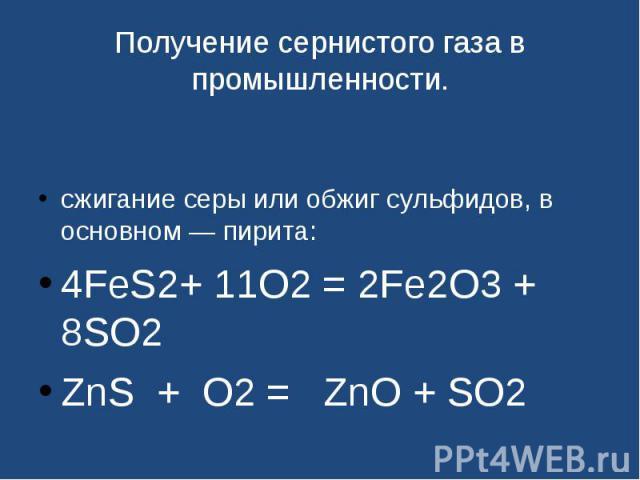 Получение сернистого газа в промышленности. сжигание серы или обжиг сульфидов, в основном— пирита:4FeS2+ 11O2 = 2Fe2O3 + 8SO2ZnS + O2 = ZnO + SO2
