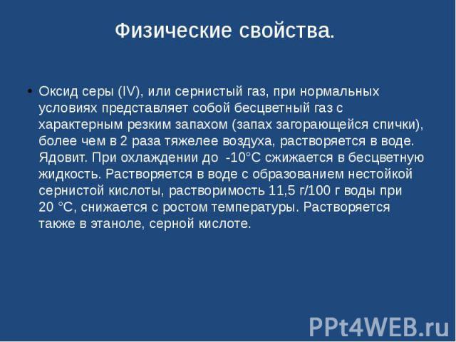 Физические свойства. Оксид серы (IV), или сернистый газ, при нормальных условиях представляет собой бесцветный газ с характерным резким запахом (запах загорающейся спички), более чем в 2 раза тяжелее воздуха, растворяется в воде. Ядовит. При охлажде…