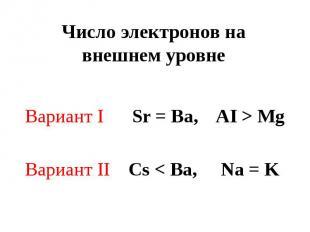 Число электронов на внешнем уровне Вариант I Sr = Ba, AI > MgВариант II Cs < Ba,