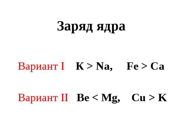 Заряд ядра Вариант I К > Na, Fe > CaВариант II Be < Mg, Cu > K
