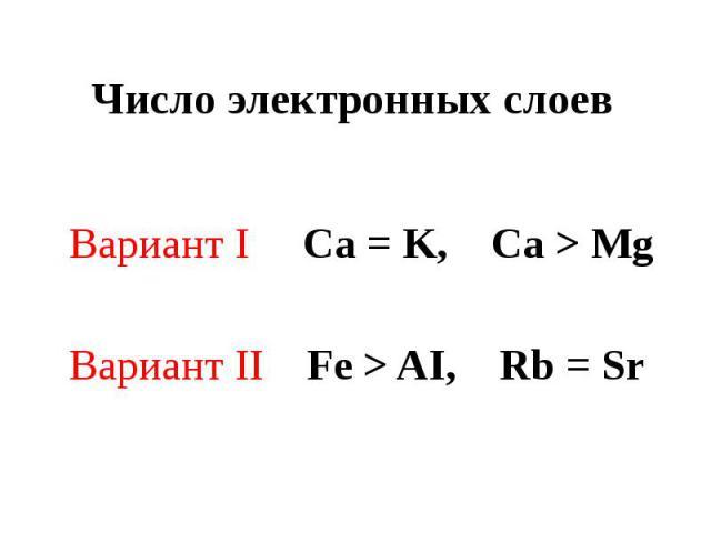 Число электронных слоев Вариант I Ca = K, Ca > MgВариант II Fe > AI, Rb = Sr
